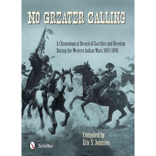 No Greater Calling: A Chronological Record of Sacrifice and Heroism During the Western Indian Wars, (1865-1898)