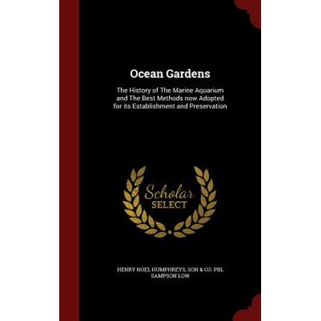 Ocean Gardens : The History of the Marine Aquarium and the Best Methods Now Adopted for Its Establishment and
