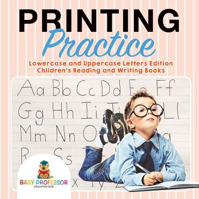 Printing Practice : Lowercase and Uppercase Letters Edition Children's Reading and Writing