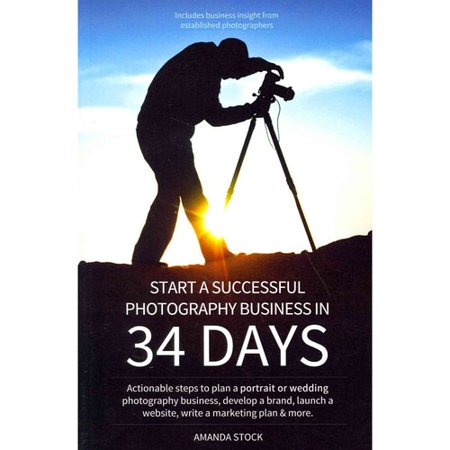 Start A Successful Photography Business In 34 Days  Actionable Steps To Plan A Portrait Or Wedding Photography Business  Develop A Brand  Launch A Website  Write A Marketing Plan   More