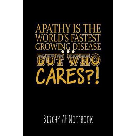 Apathy Is the World's Fastest Growing Disease But Who Cares?: Bitchy AF Notebook - Snarky Sarcastic Funny Gag Quote for Work or Friends - Fun Lined Jo (Whos The Fastest Person In The World)