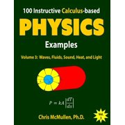 100 Instructive Calculus-Based Physics Examples : Waves, Fluids, Sound, Heat, and Light