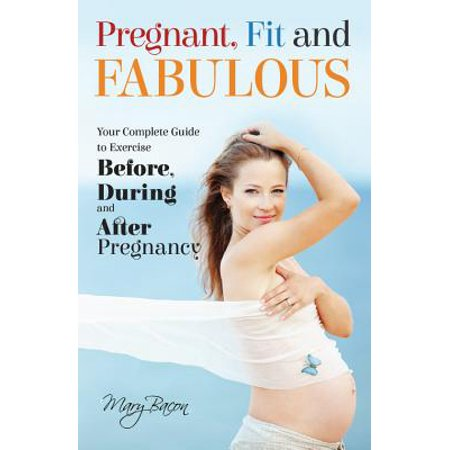 Pregnant, Fit and Fabulous : Your Complete Guide to Exercise Before, During and After