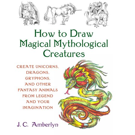 How to Draw Magical Mythological Creatures : Create Unicorns, Dragons, Gryphons, and Other Fantasy Animals from (Animal Planet Dragons A Fantasy Made Real)