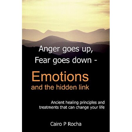 Anger Goes Up, Fear Goes Down- Emotions and the Hidden Link : Ancient Healing Principles and Treatments That Can Change Your Life