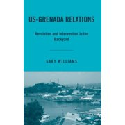 Us-Grenada Relations : Revolution and Intervention in the Backyard