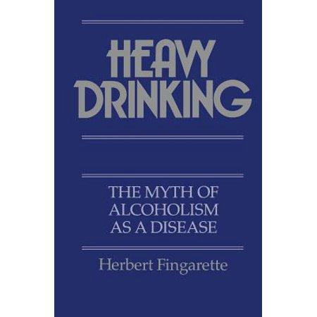 Heavy Drinking : The Myth of Alcoholism as a Disease - Halloween Medical Myths