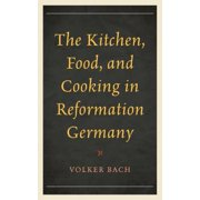 The Kitchen, Food, and Cooking in Reformation Germany - eBook
