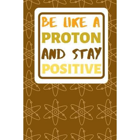Be Like A Proton And Stay Positive: Motivational Notebook For All Who Teach Or Are Studying Chemistry