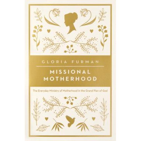 Missional Motherhood : The Everyday Ministry of Motherhood in the Grand Plan of God