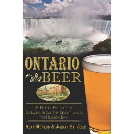 Ontario Beer : A Heady History of Brewing from the Great Lakes to the Hudson Bay