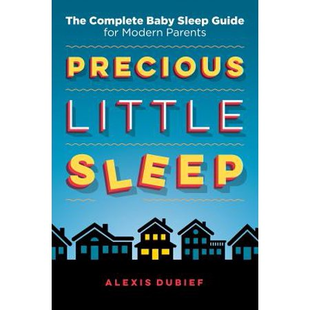 Precious Little Sleep : The Complete Baby Sleep Guide for Modern (Baby Trying To Turn Over In Sleep)