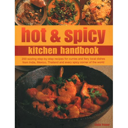Hot & Spicy Kitchen Handbook: 200 Sizzling Step-By-Step Recipes for Curries and Fiery Local Dishes from India, Mexico, Thailand and Every Spicy Corner of the World