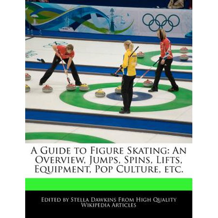 A Guide to Figure Skating : An Overview, Jumps, Spins, Lifts, Equipment, Pop Culture, (Spin Lift)