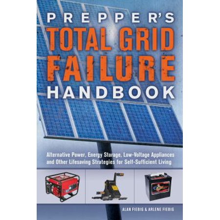 Preppers Total Grid Failure Handbook  Alternative Power  Energy Storage  Low Voltage Appliances And Other Lifesaving Strategies For Self Sufficient Living