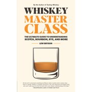 Whiskey Master Class : The Ultimate Guide to Understanding Scotch, Bourbon, Rye, and More