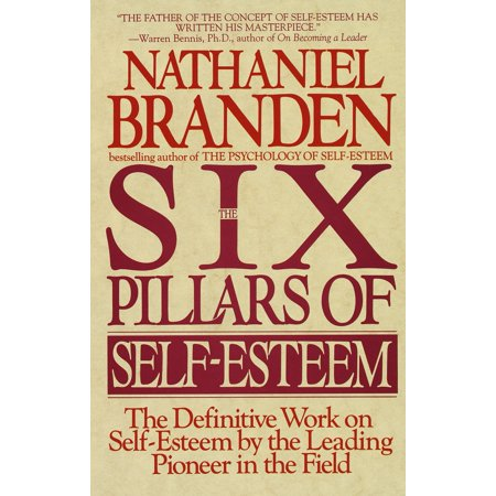 Six Pillars of Self-Esteem : The Definitive Work on Self-Esteem by the Leading Pioneer in the