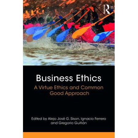 Business Ethics : A Virtue Ethics and Common Good Approach