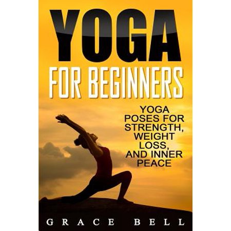 Yoga for Beginners : Yoga Poses for Strength, Weight Loss, and Inner