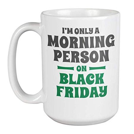 I'm Only A Morning Person On Black Friday Funny Early Christmas Shopping Addiction Coffee & Tea Gift Mug For Holiday Season Sale Addicts Like Your Mom, Friend, Girlfriend, Grandma & Coworker