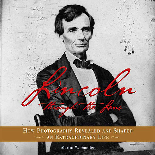 Lincoln Through the Lens: How Photography Revealed and Shaped an Extraordinary Life