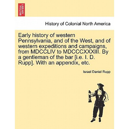 Early History of Western Pennsylvania, and of the West, and of Western Expeditions and Campaigns, from MDCCLIV to MDCCCXXXIII. by a Gentleman of the Bar [I.E. I. D. Rupp]. with an Appendix, Etc.