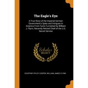 The Eagle's Eye : A True Story of the Imperial German Government's Spies and Intrigues in America from Facts Furnished by William J. Flynn, Recently Retired Chief of the U.S. Secret Service