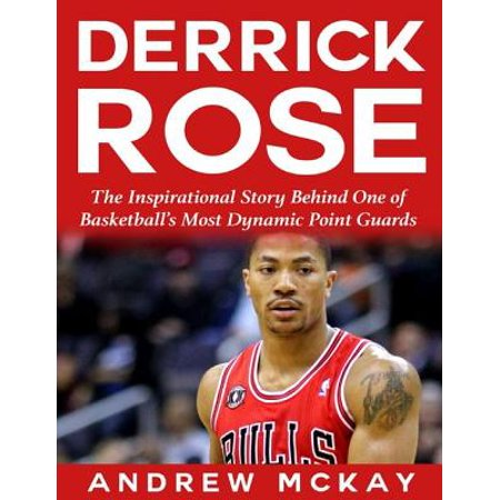 Derrick Rose: The Inspirational Story Behind One of Basketball's Most Dynamic Point Guards - eBook