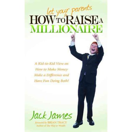 How to Let Your Parents Raise a Millionaire: A Kid-To-Kid View on How to Make Money, Make a Difference and Have Fun Doing Both!