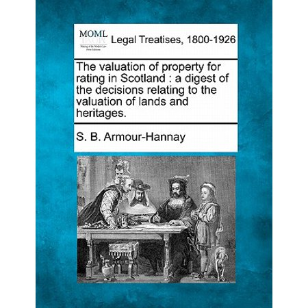 The Valuation of Property for Rating in Scotland : A Digest of the Decisions Relating to the Valuation of Lands and Heritages. (Rated L L)
