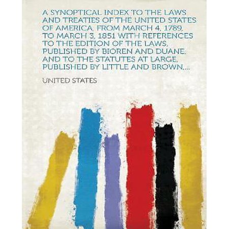 A Synoptical Index To The Laws And Treaties Of The United States Of America  From March 4  1789  To March 3  1851 With References To The Edition Of