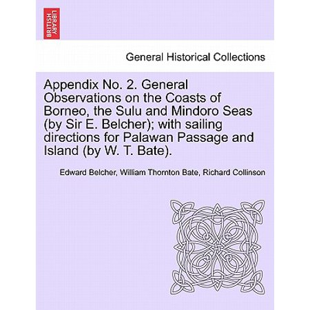 Appendix No. 2. General Observations on the Coasts of Borneo, the Sulu and Mindoro Seas (by Sir E. Belcher); With Sailing Directions for Palawan Passage and Island (by W. T. Bate). ()