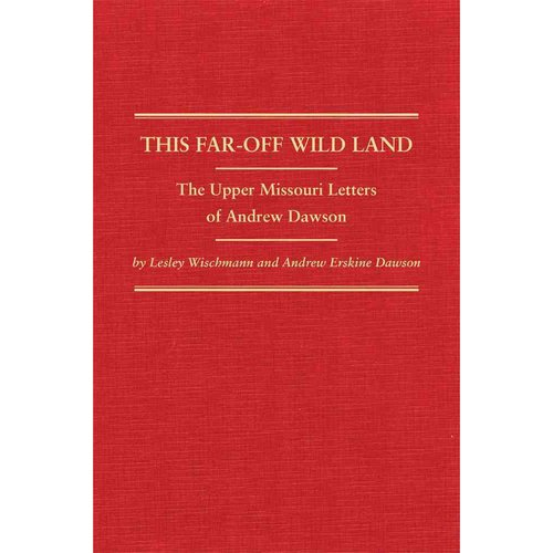 This Far-Off Wild Land: The Upper Missouri Letters of Andrew Dawson