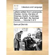 Letters Written from Leverpoole, Chester, Corke, the Lake of Killarney, Dublin, Tunbridge-Wells, and Bath. by Samuel Derrick, ... Volume 2 of 2
