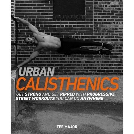 Urban Calisthenics : Get Ripped and Get Strong with Progressive Street Workouts You Can Do (Best Workout Diet To Get Ripped)