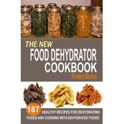The New Food Dehydrator Cookbook: 187 Healthy Recipes For Dehydrating Foods And Cooking With Dehydrated Foods - eBook