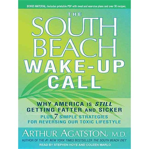 The South Beach Wake-Up Call: Why America is Still Getting Fatter and Sicker plus 7 Simple Strategies for Reversing Our Toxic Lifestyle