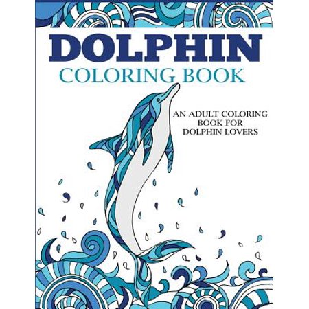Coloring Books for Adults: Dolphin Coloring Book: An Adult Coloring Book for Dolphin Lovers (Paperback)