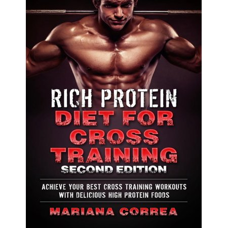 Rich Protein Diet for Cross Training Second Edition - Achieve Your Best Cross Training Workout With Delicious High Protein Foods -