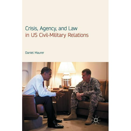 Crisis, Agency, and Law in Us Civil-Military Relations (Hardcover)