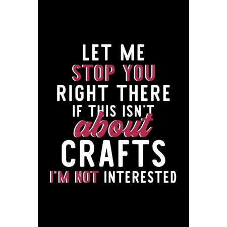 Let Me Stop You Right There If This Isn't About Crafts I'm Not Interested: Notebook for Crafts Lover - Great Christmas & Birthday Gift Idea for Crafts Fan - Crafts Journal - Crafts Fan Diary - 120 pag ()