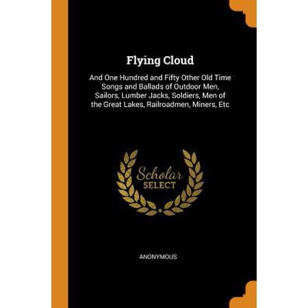 Flying Cloud: And One Hundred and Fifty Other Old Time Songs and Ballads of Outdoor Men, Sailors, Lumber Jacks, Soldiers, Men of the Paperback ()