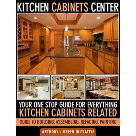 One Kitchen Center (Kitchen Cabinets Center: Your One Stop Guide for Everything Kitchen Cabinets Related. Guide to Building, Assembling, Refacing, Painting - eBook )