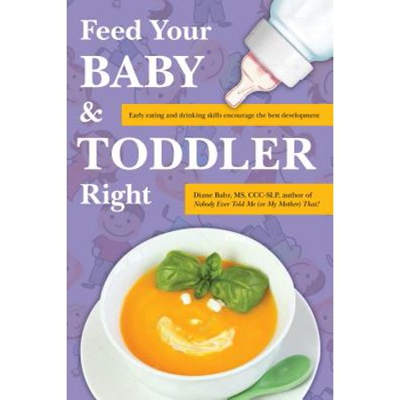 Feed Your Baby and Toddler Right : Early Eating and Drinking Skills Encourage the Best