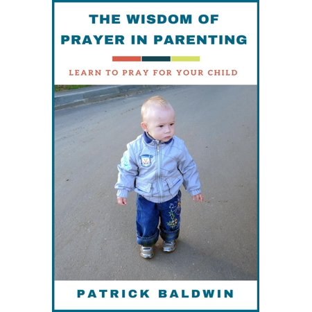 The Wisdom of Prayer in Parenting: Learn to Pray for Your Child - (Prayer For A Child With A Learning Disability)