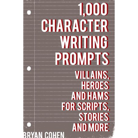 Story Writing Prompts - 1,000 Character Writing Prompts: Villains, Heroes and Hams for Scripts, Stories and More - eBook