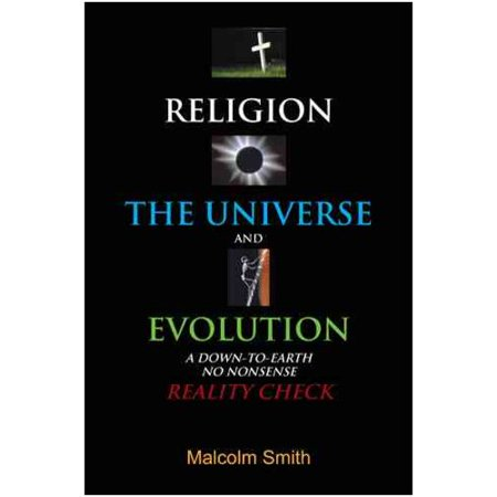 Religion, the Universe and Evolution : A Down-To-Earth, No Nonsense Reality Check