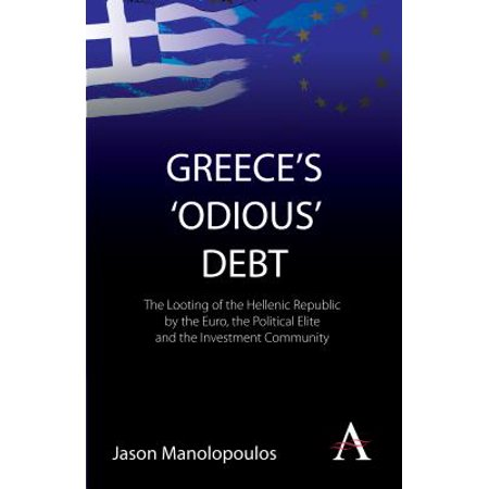 Greece's 'odious' Debt : The Looting of the Hellenic Republic by the Euro, the Political Elite and the Investment