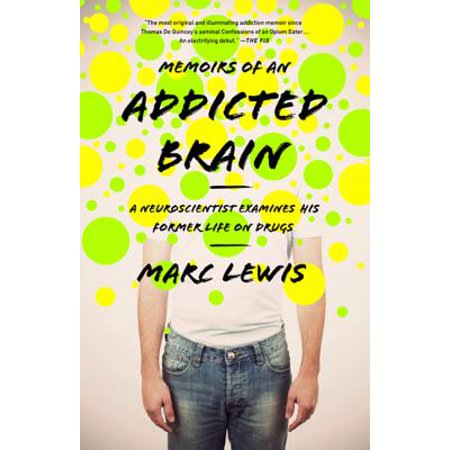 Memoirs of an Addicted Brain : A Neuroscientist Examines his Former Life on (Advice For Family Members Of Drug Addicts)