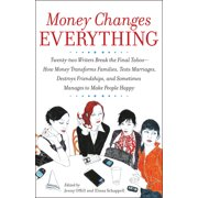 Money Changes Everything : Twenty-two Writers Break the Final Taboo--How Money Transforms Families, Tests Marriages, Destroys Friendships, and Sometimes Manages to Make People Happy